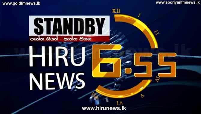 Hiru News - Sri Lanka's number 1 TV news bulletin – at 6.55 p.m. today
